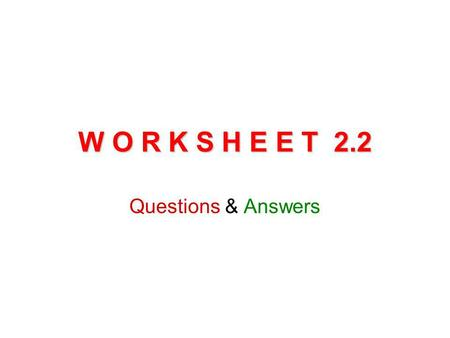 W O R K S H E E T 2.2 Questions & Answers.