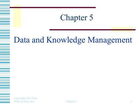 Copyright 2007 John Wiley & Sons, Inc. Chapter 41 Chapter 5 Data and Knowledge Management.
