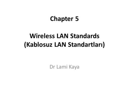Chapter 5 Wireless LAN Standards (Kablosuz LAN Standartları) Dr Lami Kaya.