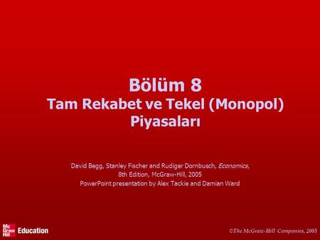 © The McGraw-Hill Companies, 2005 Bölüm 8 Tam Rekabet ve Tekel (Monopol) Piyasaları David Begg, Stanley Fischer and Rudiger Dornbusch, Economics, 8th Edition,