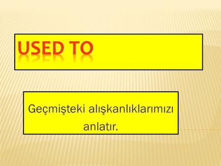Geçmişteki alışkanlıklarımızı anlatır. useD to run: useD to swim: useD to play: useD to read: useD to listen: koşarDI yüzerDİ oynarDI okurDU dinlerDİ.