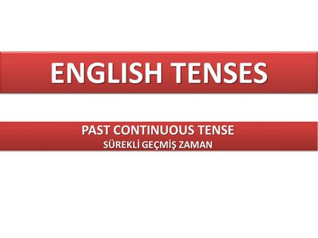 ENGLISH TENSES PAST CONTINUOUS TENSE SÜREKLİ GEÇMİŞ ZAMAN.