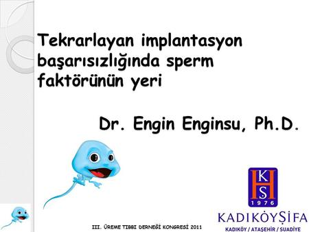 Tekrarlayan implantasyon başarısızlığında sperm faktörünün yeri Dr. Engin Enginsu, Ph.D Dr. Engin Enginsu, Ph.D. III. ÜREME TIBBI DERNEĞİ KONGRESİ 2011.