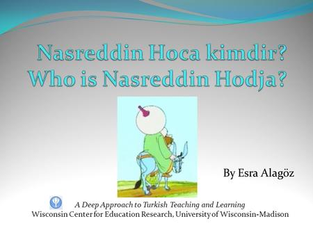 By Esra Alagöz A Deep Approach to Turkish Teaching and Learning Wisconsin Center for Education Research, University of Wisconsin-Madison.