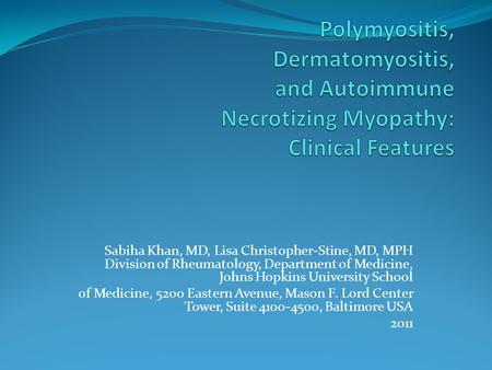 Polymyositis, Dermatomyositis, and Autoimmune Necrotizing Myopathy: Clinical Features Sabiha Khan, MD, Lisa Christopher-Stine, MD, MPH Division of Rheumatology,