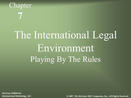 7 The International Legal Environment Playing By The Rules McGraw-Hill/Irwin International Marketing, 13/e © 2007 The McGraw-Hill Companies, Inc., All.