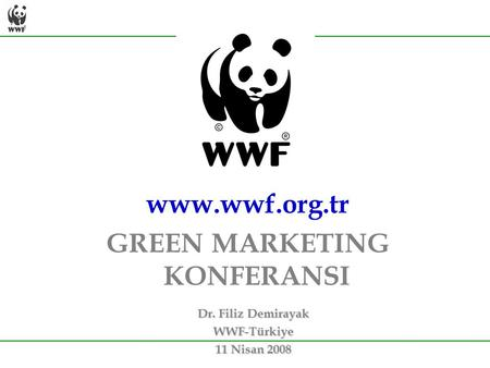 Dr. Filiz Demirayak WWF-Türkiye 11 Nisan 2008 www.wwf.org.tr GREEN MARKETING KONFERANSI.