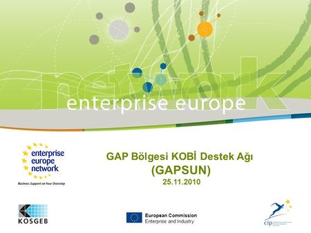European Commission Enterprise and Industry GAP Bölgesi KOBİ Destek Ağı (GAPSUN) 25.11.2010.