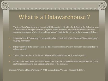 What is a Datawarehouse ? The term Data Warehouse was coined by Bill Inmon in 1990, which he defined in the following way: A warehouse is a subject-oriented,
