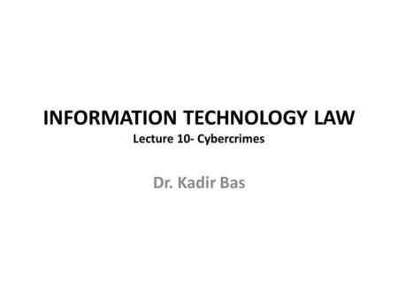 INFORMATION TECHNOLOGY LAW Lecture 10- Cybercrimes Dr. Kadir Bas.