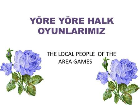THE LOCAL PEOPLE OF THE AREA GAMES YÖRE YÖRE HALK OYUNLARIMIZ.