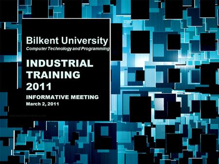 Bilkent University Bilkent University Computer Technology and Programming INDUSTRIAL TRAINING 2011 INFORMATIVE MEETING March 2, 2011.