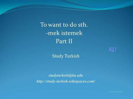 Study Turkish  © 2010 Study Turkish To want to do sth. -mek istemek Part II.
