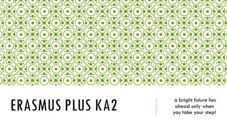 ERASMUS PLUS KA2 a bright future lies ahead only when you take your step!