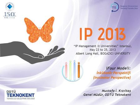 """IP Universities"" Istanbul, May 23 to 25, 2013, BOGAZICI UNIVERSITY incubator 1 ""IP Universities"" Istanbul, May 23 to 25, 2013."