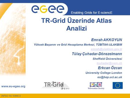 INFSO-RI-508833 Enabling Grids for E-sciencE www.eu-egee.org TR-Grid Üzerinde Atlas Analizi Emrah AKKOYUN Yüksek Başarım ve Grid Hesaplama Merkezi, TÜBİTAK-ULAKBIM.