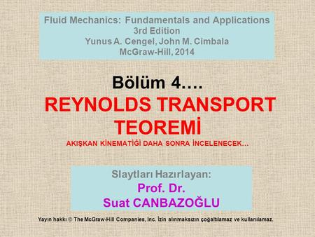Bölüm 4…. REYNOLDS TRANSPORT TEOREMİ AKIŞKAN KİNEMATİĞİ DAHA SONRA İNCELENECEK… Fluid Mechanics: Fundamentals and Applications 3rd Edition Yunus A. Cengel,