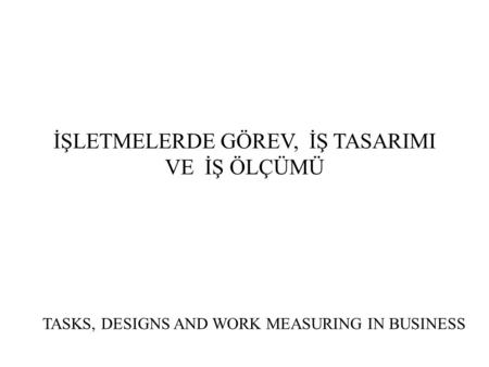 İŞLETMELERDE GÖREV, İŞ TASARIMI VE İŞ ÖLÇÜMÜ TASKS, DESIGNS AND WORK MEASURING IN BUSINESS.