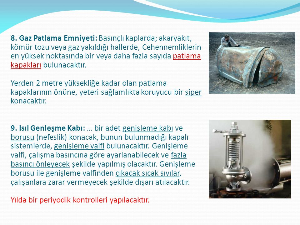 Buhar kazanlarında otomatik kontrol sistemleri Yanma kontrolü (Kazandaki basıncın sabit tutulması gereken yerlerde uygulanır) Besleme suyu kontrolü (Kazan su seviyesini sabit tutar) Sıcaklık kontrolü (Buhar çıkış sıcaklığını sabit tutar) Buhar kazanlarında otomatik kilitleme ve koruma donanımı: Brülör alevi söndüğünde yakıtı kesen fotoelektrik gözleyici Aşırı buhar basıncında yakıtı kesen basınç şalteri (presostat) su seviyesi aşırı düştüğünde yakıtı kesen su seviye aygıtı Yakıt pompası çıkış basıncı düştüğünde yakıtı kesen basınç şalteri (Yakıt ön ısıtıcılı kazanlarda) Yakıt sıcaklığının düşmesi halinde yakıtı kesen sıcaklık şalteri Kazan yakma havasının kesilmesi halinde yakıtı kesen basınç şalteri (Gaz yakan kazanlarda) Gaz basıncının düşmesi halinde yakıtı kesen basınç şalteri Buhar kazanlarında alarm elemanları: Alçak ve yüksek su seviyesi alarmı Alev sönme alarmı Hava toz karışımındaki yüksek sıcaklık alarmı