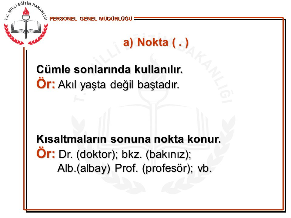 PERSONEL GENEL MÜDÜRLÜĞÜ Bununla birlikte çok tanınan isimlerin büyük harf kullanılarak yapılan kısaltmalarında, günümüzde, nokta kullanılmamaktadır: Bununla birlikte çok tanınan isimlerin büyük harf kullanılarak yapılan kısaltmalarında, günümüzde, nokta kullanılmamaktadır: Ör: TBMM (Türkiye Büyük Millet Meclisi), MEB (Millî Eğitim Bakanlığı), TİKA, (Millî Eğitim Bakanlığı), TİKA, PTT (Posta, Telgraf, Telefon) vb.