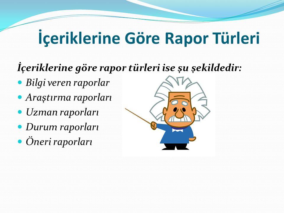 İçeriklerine Göre Rapor Türleri İçeriklerine göre rapor türleri ise şu şekildedir: Bilgi veren raporlar Araştırma raporları Uzman raporları Durum raporları Öneri raporları