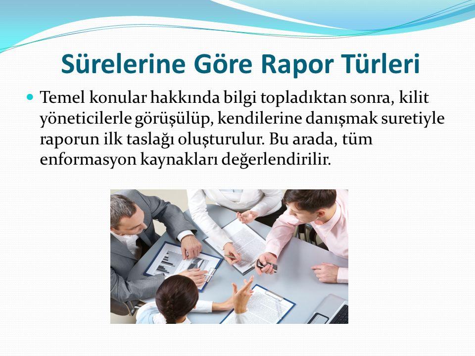 Sürelerine Göre Rapor Türleri Taslak rapor, üst yönetime onaylattırıldıktan sonra, eksiklikler varsa tamamlanır; raporun görünümü ve mizanpajı düzenlenir.