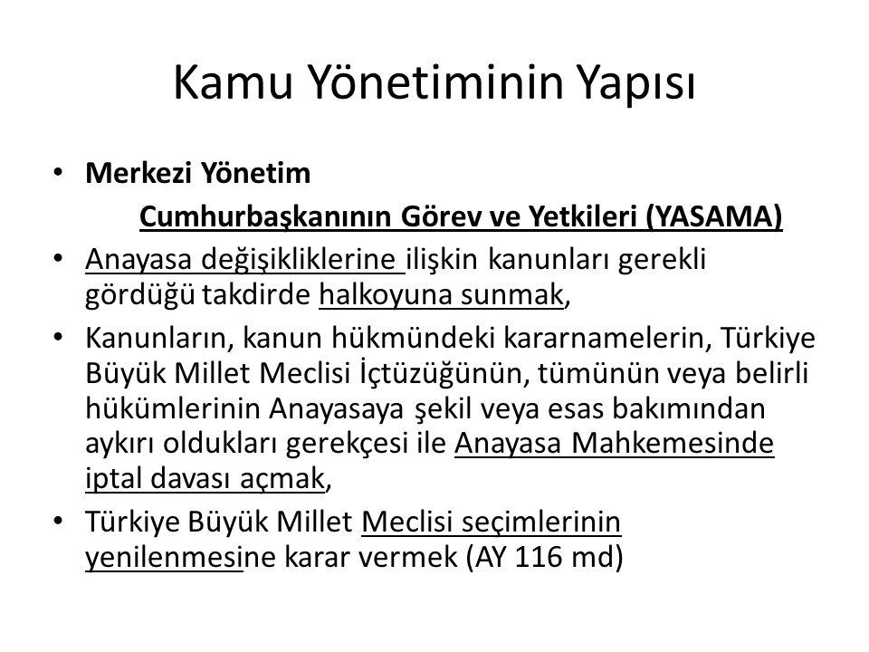 Kamu Yönetiminin Yapısı Merkezi Yönetim Cumhurbaşkanının Görev ve Yetkileri (YÜRÜTME) Başbakanı atamak ve istifasını kabul etmek, Başbakanın teklifi üzerine bakanları atamak ve görevlerine son vermek, Gerekli gördüğü hallerde Bakanlar Kuruluna başkanlık etmek veya Bakanlar Kurulunu başkanlığı altında toplantıya çağırmak, Yabancı devletlere Türk Devletinin temsilcilerini göndermek, Türkiye Cumhuriyetine gönderilecek yabancı devlet temsilcilerini kabul etmek,