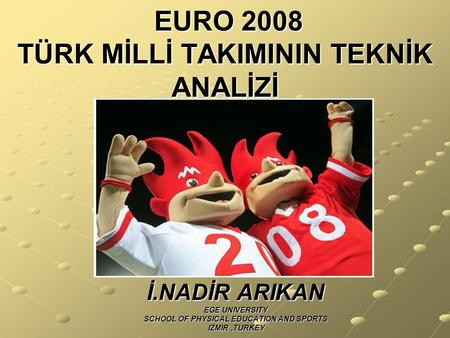 EURO 2008 TÜRK MİLLİ TAKIMININ TEKNİK ANALİZİ EURO 2008 TÜRK MİLLİ TAKIMININ TEKNİK ANALİZİ İ.NADİR ARIKAN EGE UNIVERSITY SCHOOL OF PHYSICAL EDUCATION.