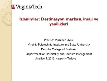 İ zlenimler: Destinasyon markası, imaji ve yenilikleri Prof Dr. Muzaffer Uysal Virginia Polytechnic Institute and State University Pamplin College of Business.