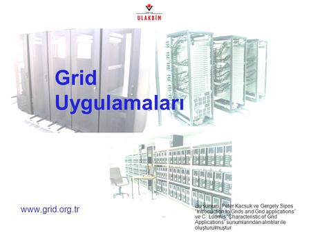 "Www.grid.org.tr Grid Uygulamaları Bu sunum, Peter Kacsuk ve Gergely Sipos ""Introduction to Grids and Grid applications"" ve C. Loomis ""Characteristic of."