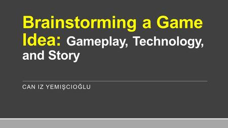 Brainstorming a Game Idea: Gameplay, Technology, and Story CAN IZ YEMIŞCIOĞLU.