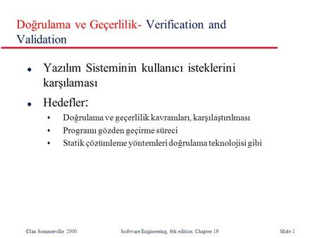 ©Ian Sommerville 2000Software Engineering, 6th edition. Chapter 19Slide 1 Doğrulama ve Geçerlilik- Verification and Validation l Yazılım Sisteminin kullanıcı.