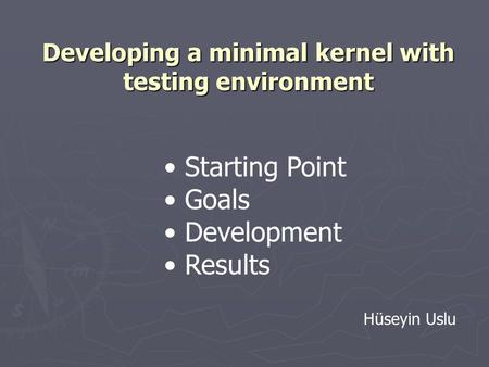 Developing a minimal kernel with testing environment Starting Point Goals Development Results Hüseyin Uslu.