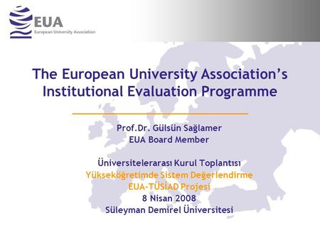 The European University Association's Institutional Evaluation Programme Prof.Dr. Gülsün Sağlamer EUA Board Member Üniversitelerarası Kurul Toplantısı.