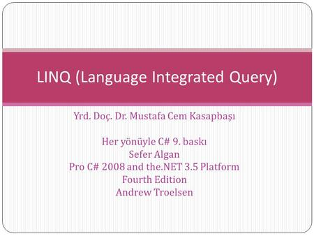 Yrd. Doç. Dr. Mustafa Cem Kasapbaşı Her yönüyle C# 9. baskı Sefer Algan Pro C# 2008 and the.NET 3.5 Platform Fourth Edition Andrew Troelsen LINQ (Language.