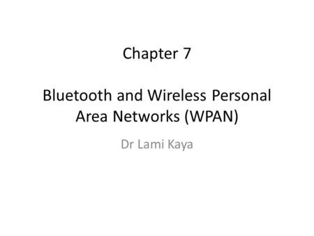 Chapter 7 Bluetooth and Wireless Personal Area Networks (WPAN) Dr Lami Kaya.