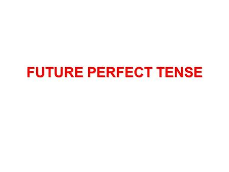FUTURE PERFECT TENSE. FUTURE When we say FUTURE We remember W i l l.