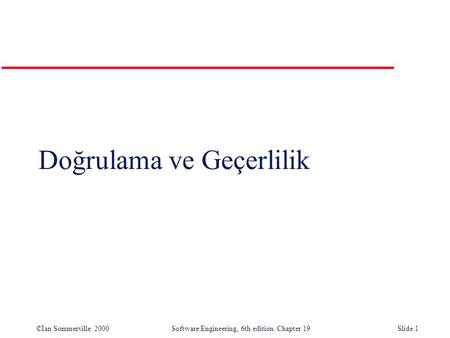 ©Ian Sommerville 2000Software Engineering, 6th edition. Chapter 19Slide 1 Doğrulama ve Geçerlilik.