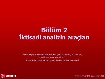© The McGraw-Hill Companies, 2005 Bölüm 2 İktisadi analizin araçları David Begg, Stanley Fischer and Rudiger Dornbusch, Economics, 8th Edition, McGraw-Hill,