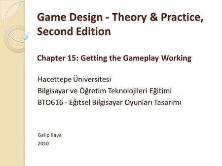 Game Design - Theory & Practice, Second Edition Chapter 15: Getting the Gameplay Working Hacettepe Üniversitesi Bilgisayar ve Öğretim Teknolojileri Eğitimi.