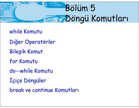 Bölüm 5 Döngü Komutları while Komutu Diğer Operatörler Bileşik Komut for Komutu do--while Komutu İçiçe Döngüler break ve continue Komutları.
