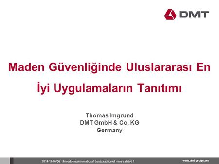 Www.dmt-group.com Maden Güvenliğinde Uluslararası En İyi Uygulamaların Tanıtımı Thomas Imgrund DMT GmbH & Co. KG Germany 2014-12-05/06 | Introducing international.