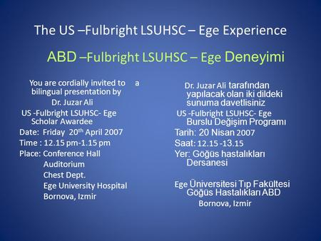 The US –Fulbright LSUHSC – Ege Experience You are cordially invited to a bilingual presentation by Dr. Juzar Ali US -Fulbright LSUHSC- Ege Scholar Awardee.