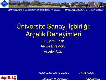 """IP Universities"" Istanbul, April 14 to 15, 2011 Albert Long Hall, BOGAZICI UNIVERSITY Collaboration with Universities Ms. İffet İyigün Meydanlı,"