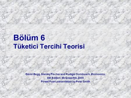 Bölüm 6 Tüketici Tercihi Teorisi David Begg, Stanley Fischer and Rudiger Dornbusch, Economics, 6th Edition, McGraw-Hill, 2000 Power Point presentation.