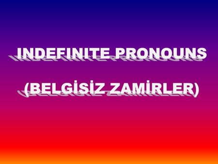 "+ SOME,ANY,NO,EVERY kelimeleri ile BODY,ONE,THING,WHERE kelimelerinin birleşmesinden oluşan 16 adet kelimeye ""indefinite pronouns"" denir. SOMEBODY SOMEONE."