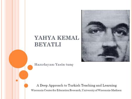 YAHYA KEMAL BEYATLI Hazırlayan: Yasin tunç A Deep Approach to Turkish Teaching and Learning Wisconsin Center for Education Research, University of Wisconsin-Madison.