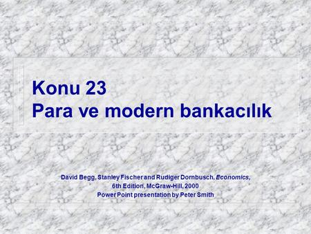 Konu 23 Para ve modern bankacılık David Begg, Stanley Fischer and Rudiger Dornbusch, Economics, 6th Edition, McGraw-Hill, 2000 Power Point presentation.