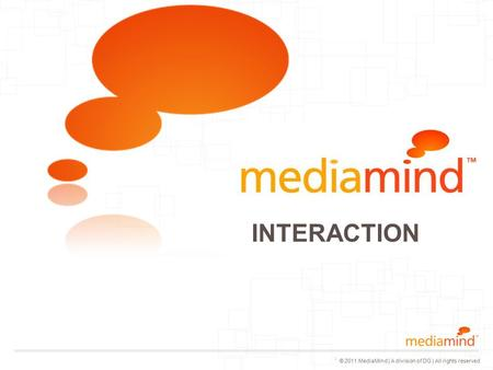© 2011 MediaMind | A division of DG | All rights reserved Logo with white text place on top © 2011 MediaMind Technologies Inc | All rights reserved INTERACTION.