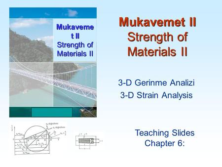 Mukavemet II Strength of Materials II Teaching Slides Chapter 6: Mukaveme t II Strength of Materials II 3-D Gerinme Analizi 3-D Strain Analysis.
